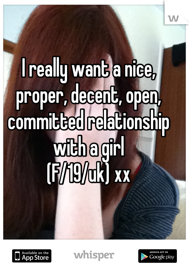 I really want a nice, proper, decent, open, committed relationship with a girl (F/19/uk) xx