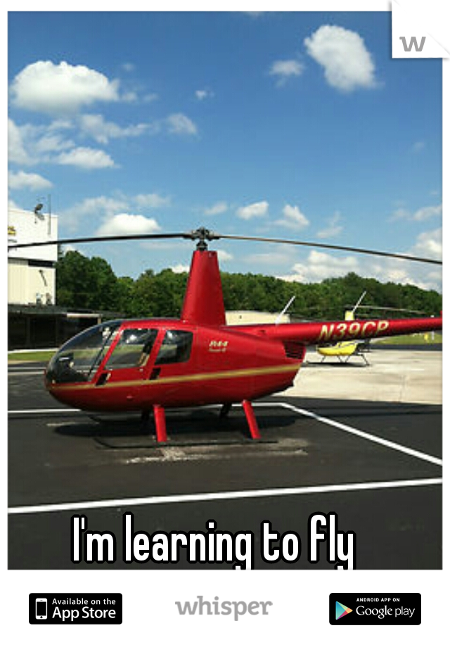 I'm learning to fly helicopters and I love...