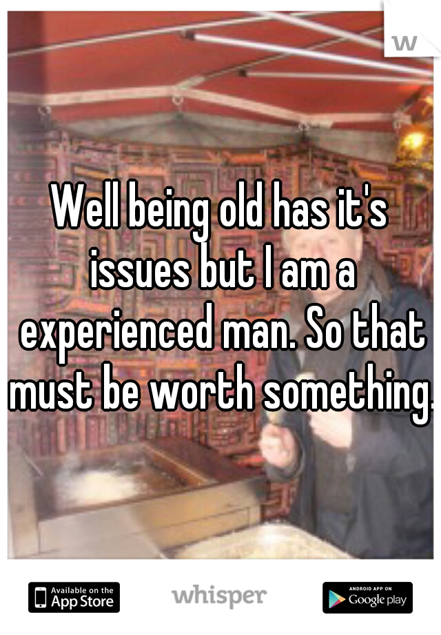 Well being old has it's issues but I am a experienced man. So that must be worth something.