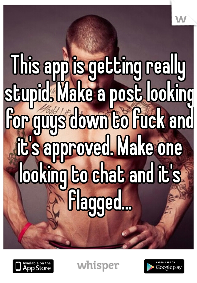 This app is getting really stupid. Make a post looking for guys down to fuck and it's approved. Make one looking to chat and it's flagged...