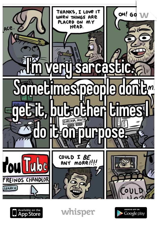 I'm very sarcastic. Sometimes people don't get it, but other times I do it on purpose.