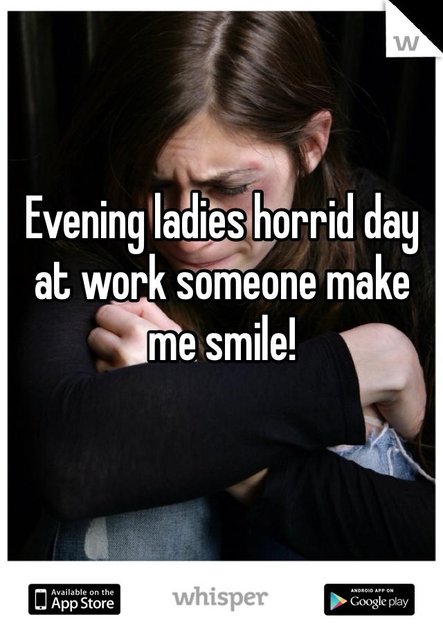 Evening ladies horrid day at work someone make me smile!