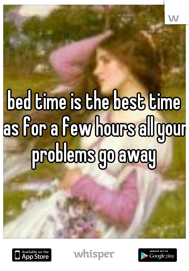 bed time is the best time as for a few hours all your problems go away