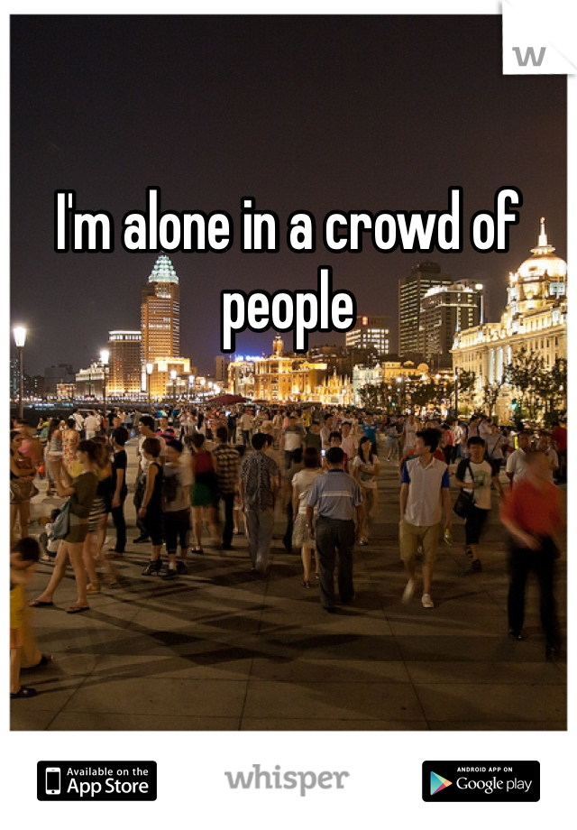 I'm alone in a crowd of people