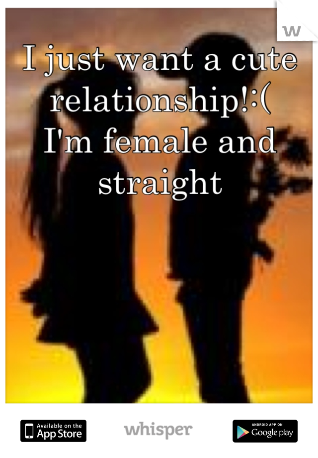 I just want a cute relationship!:(  I'm female and straight