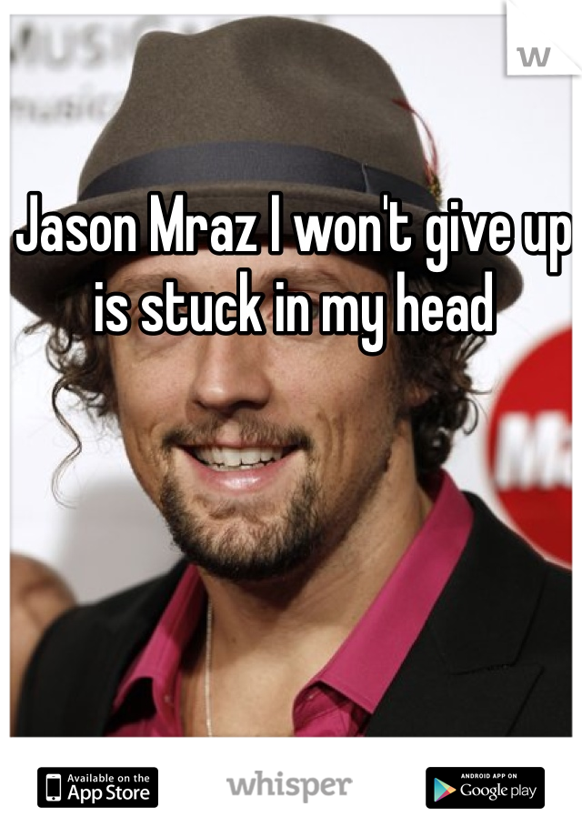Jason Mraz I won't give up is stuck in my head
