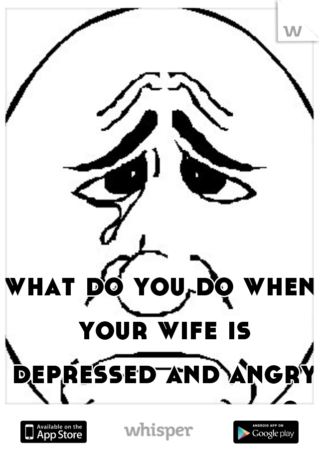 what do you do when your wife is depressed and angry about everything?