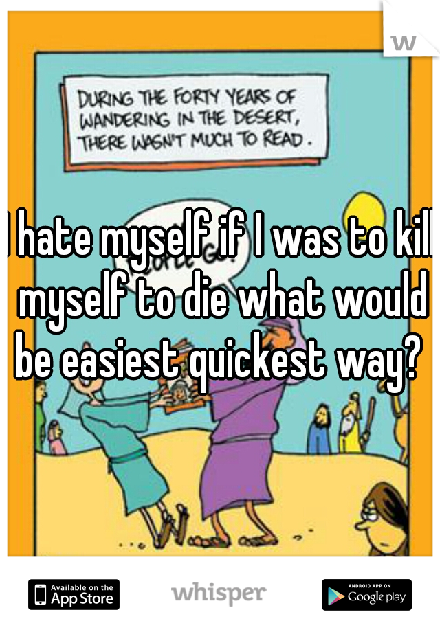 I hate myself if I was to kill myself to die what would be easiest quickest way?