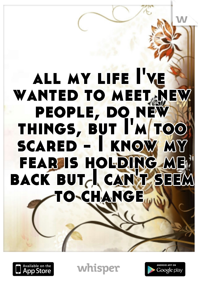 all my life I've wanted to meet new people, do new things, but I'm too scared - I know my fear is holding me back but I can't seem to change