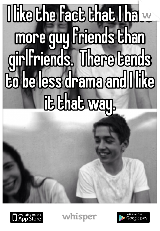 I like the fact that I have more guy friends than girlfriends.  There tends to be less drama and I like it that way.