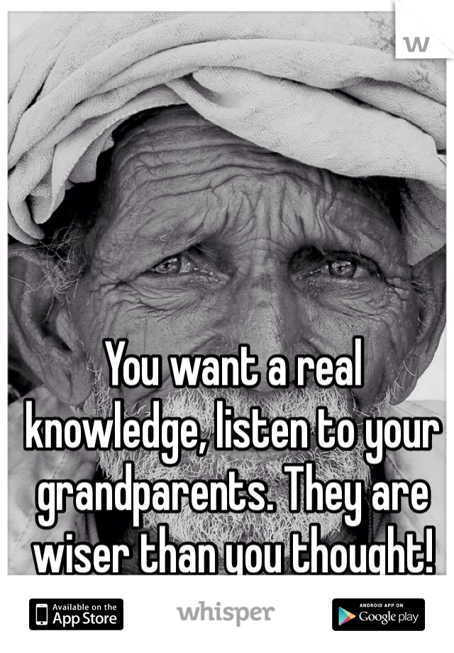 You want a real knowledge, listen to your grandparents. They are wiser than you thought!