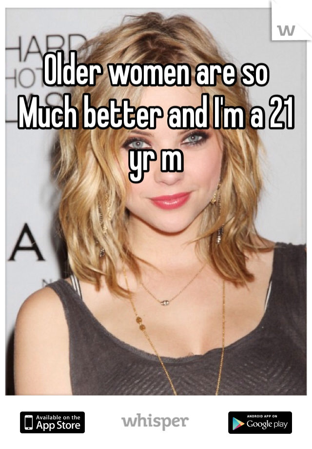 Older women are so Much better and I'm a 21 yr m