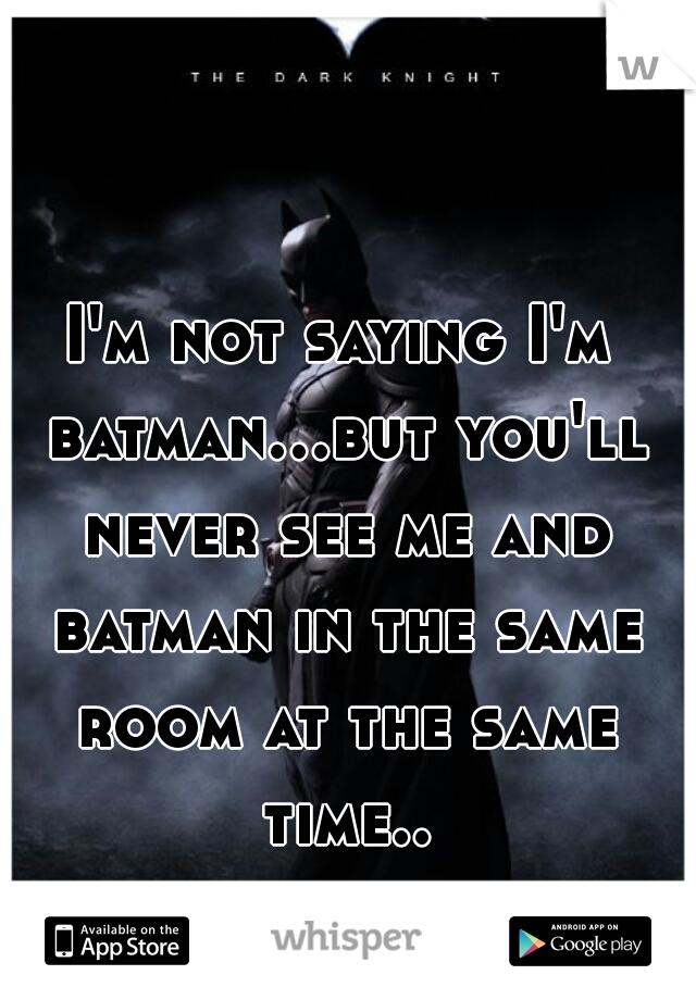 I'm not saying I'm batman...but you'll never see me and batman in the same room at the same time...