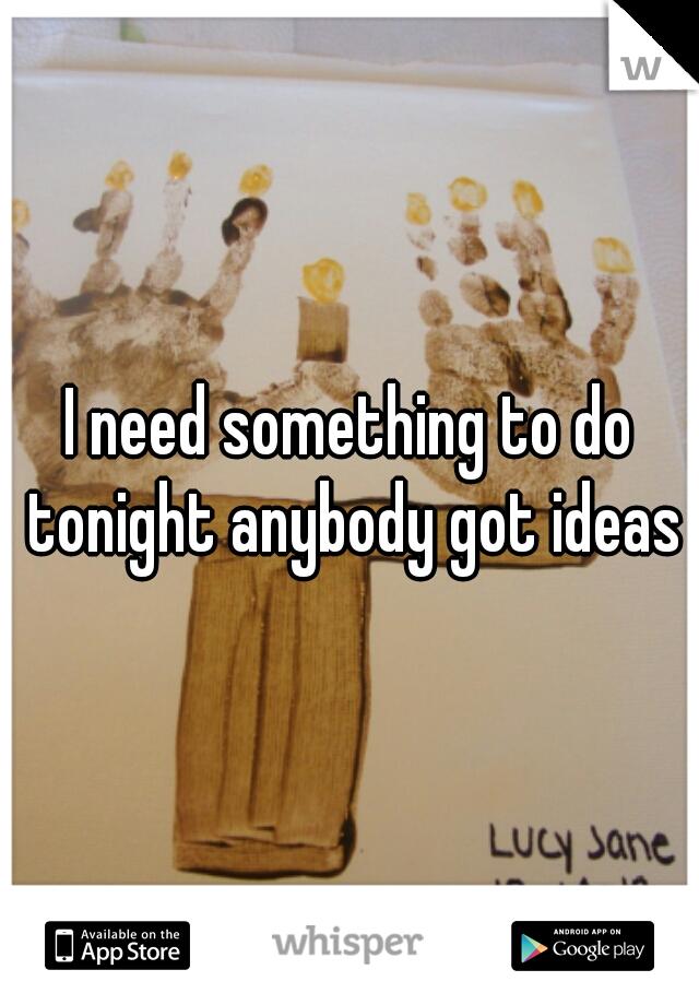 I need something to do tonight anybody got ideas