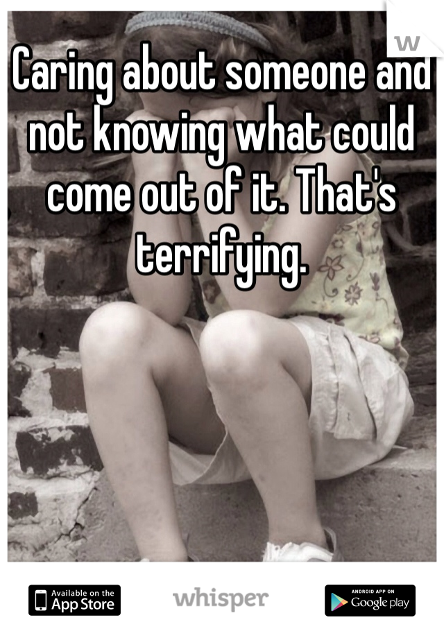 Caring about someone and not knowing what could come out of it. That's terrifying.