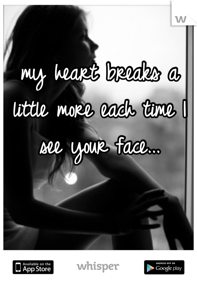 my heart breaks a little more each time I see your face...