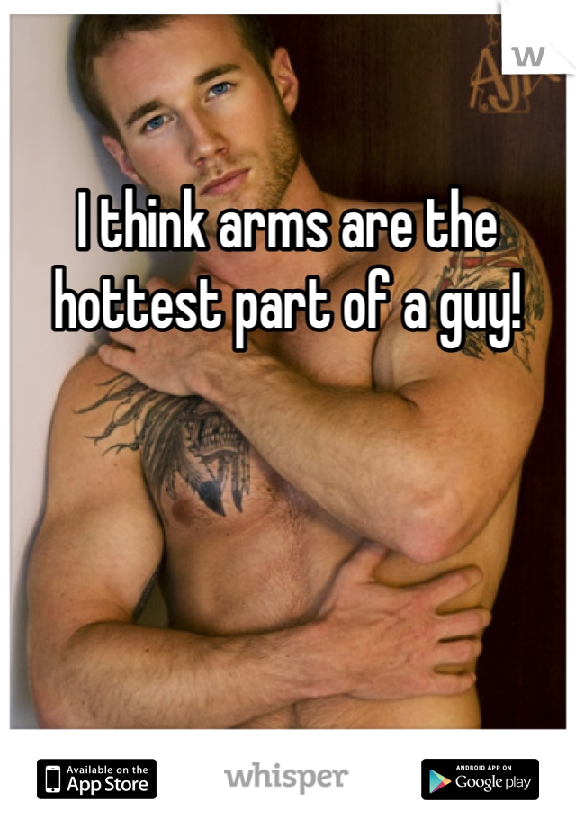 I think arms are the hottest part of a guy!