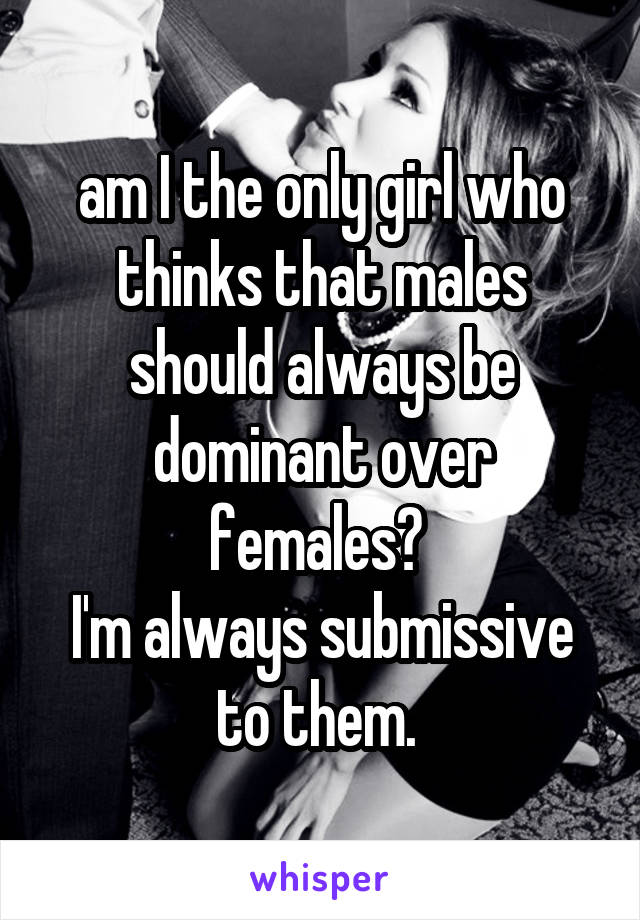 am I the only girl who thinks that males should always be dominant over females?  I'm always submissive to them.