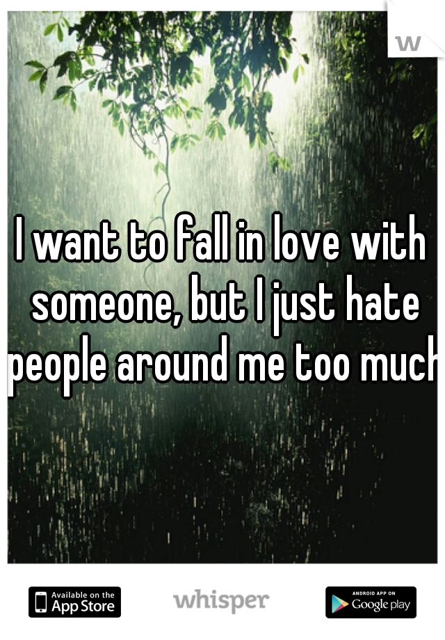 I want to fall in love with someone, but I just hate people around me too much.
