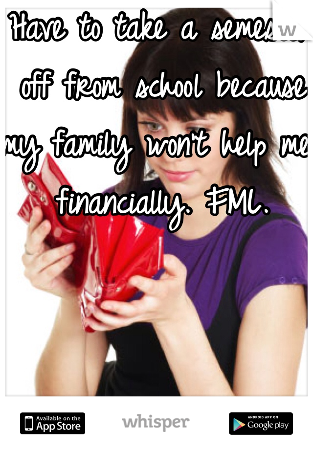 Have to take a semester off from school because my family won't help me financially. FML.
