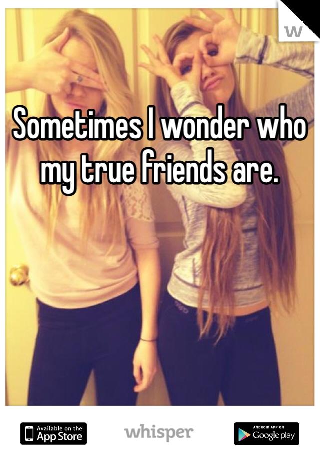 Sometimes I wonder who my true friends are.