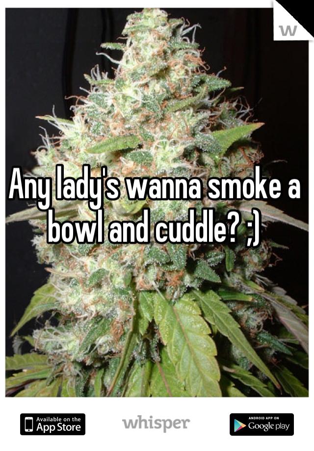 Any lady's wanna smoke a bowl and cuddle? ;)