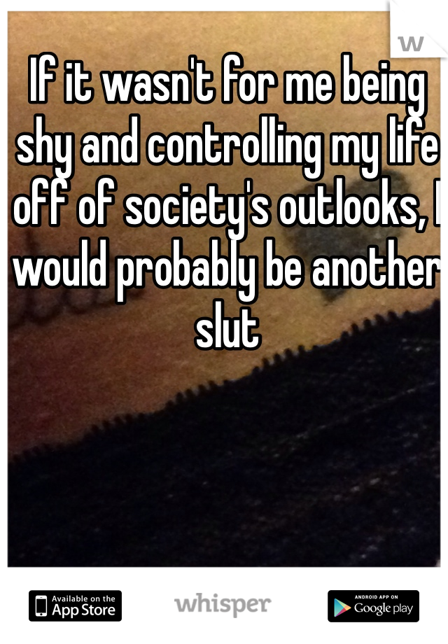 If it wasn't for me being shy and controlling my life off of society's outlooks, I would probably be another slut