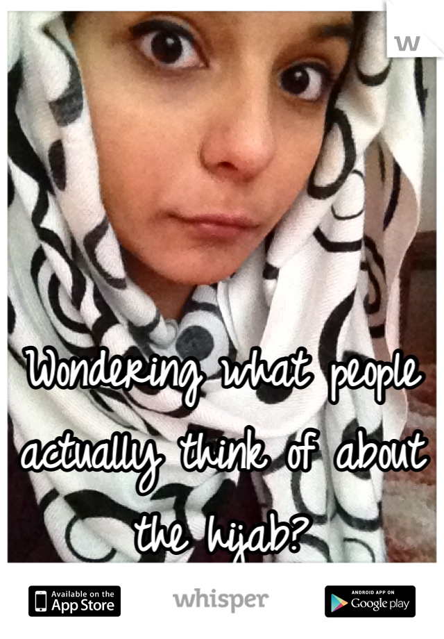 Wondering what people actually think of about the hijab?