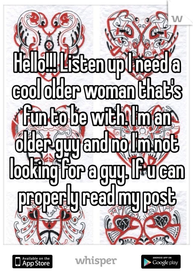 Hello!!! Listen up I need a cool older woman that's fun to be with. I'm an older guy and no I'm not looking for a guy. If u can properly read my post