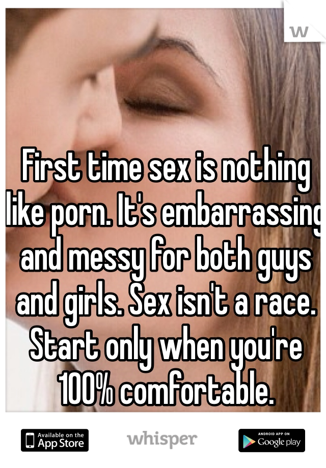 First time sex is nothing like porn. It's embarrassing and messy for both guys and girls. Sex isn't a race. Start only when you're 100% comfortable.