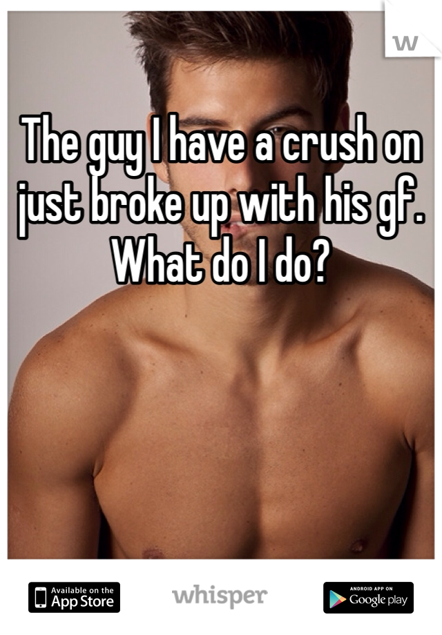 The guy I have a crush on just broke up with his gf. What do I do?