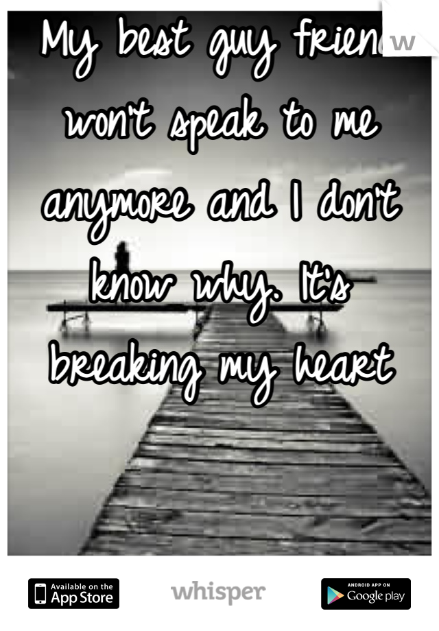 My best guy friend won't speak to me anymore and I don't know why. It's breaking my heart