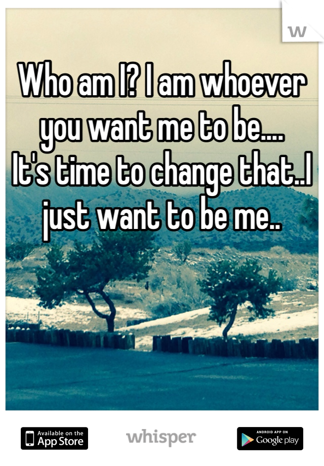 Who am I? I am whoever you want me to be....  It's time to change that..I just want to be me..