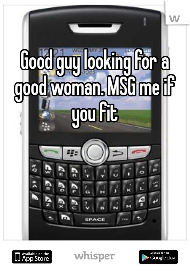Good guy looking for a good woman. MSG me if you fit