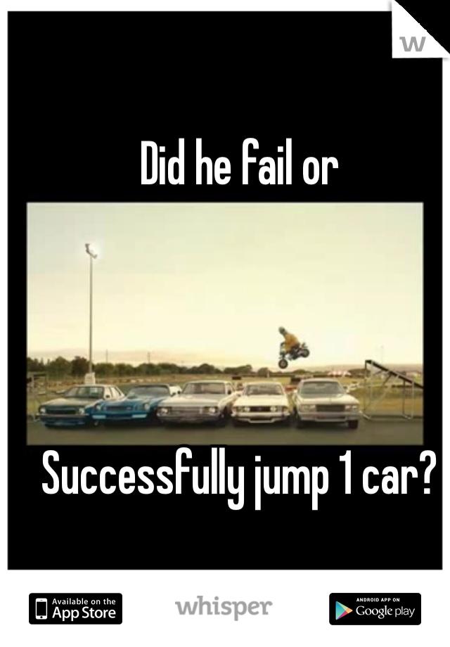 Did he fail or     Successfully jump 1 car?