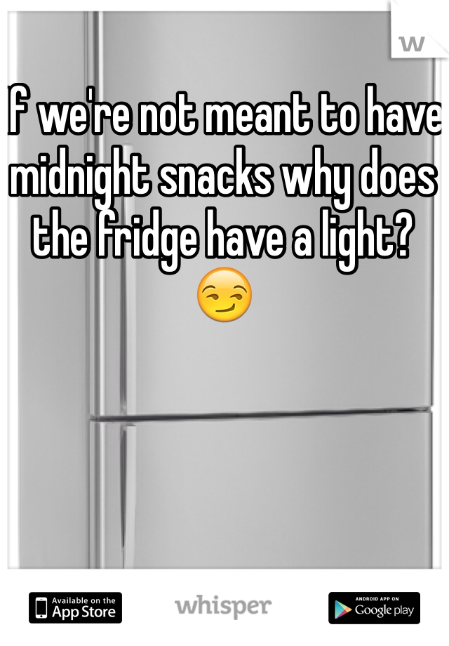 If we're not meant to have midnight snacks why does the fridge have a light? 😏