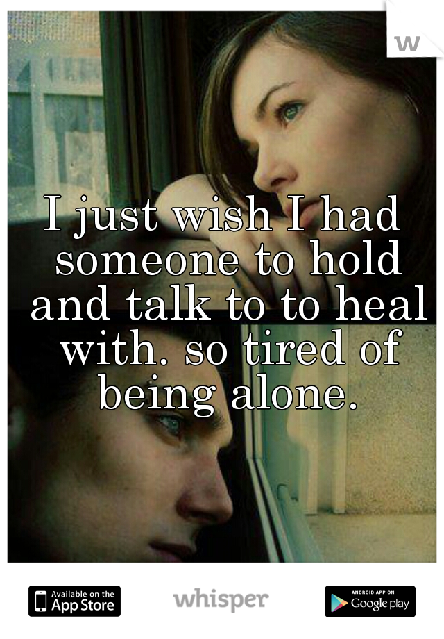 I just wish I had someone to hold and talk to to heal with. so tired of being alone.