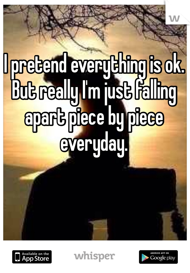I pretend everything is ok. But really I'm just falling apart piece by piece everyday.
