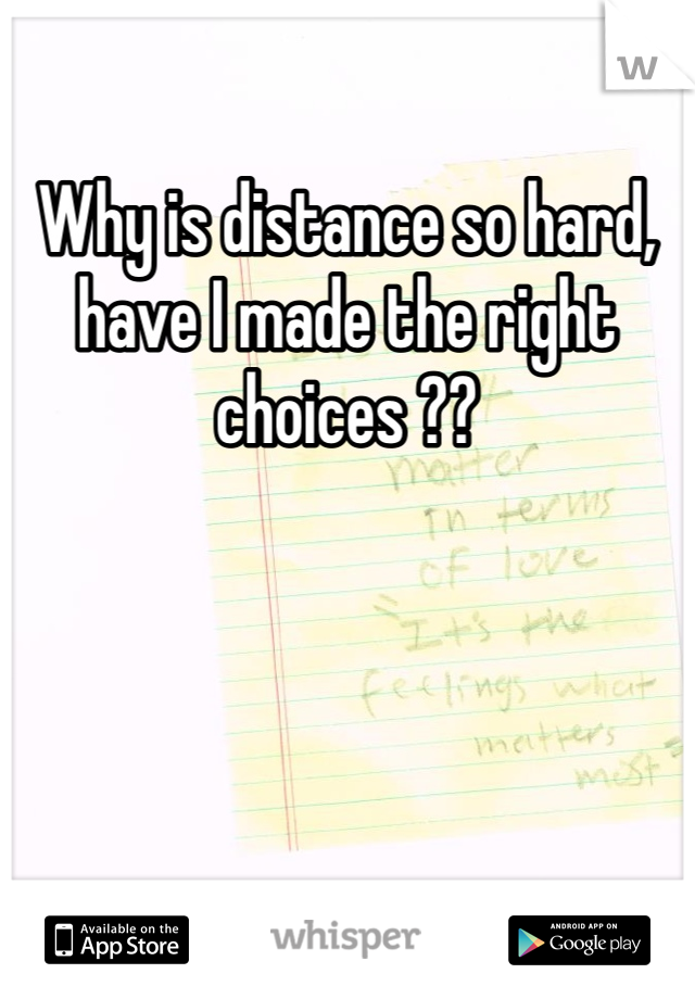Why is distance so hard, have I made the right choices ??