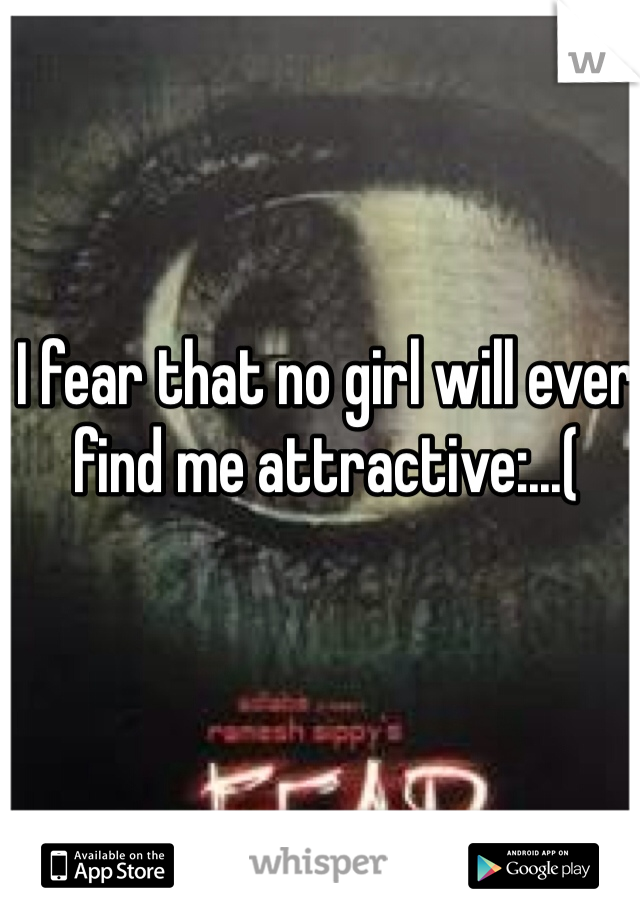 I fear that no girl will ever find me attractive:...(