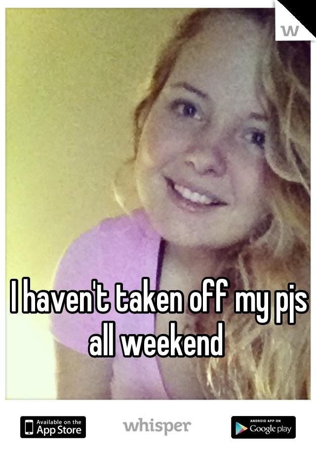 I haven't taken off my pjs all weekend
