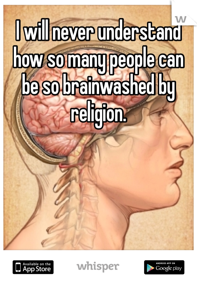 I will never understand how so many people can be so brainwashed by religion.
