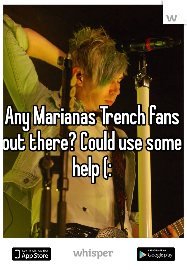 Any Marianas Trench fans out there? Could use some help (: