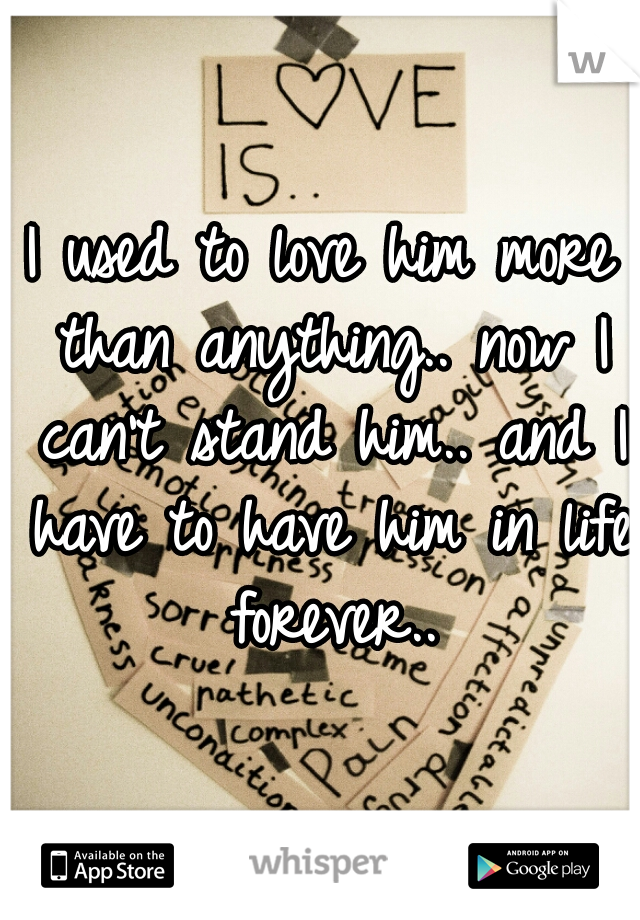 I used to love him more than anything.. now I can't stand him.. and I have to have him in life forever..