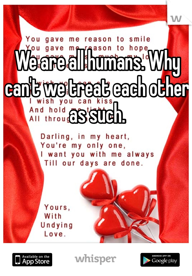 We are all humans. Why can't we treat each other as such.