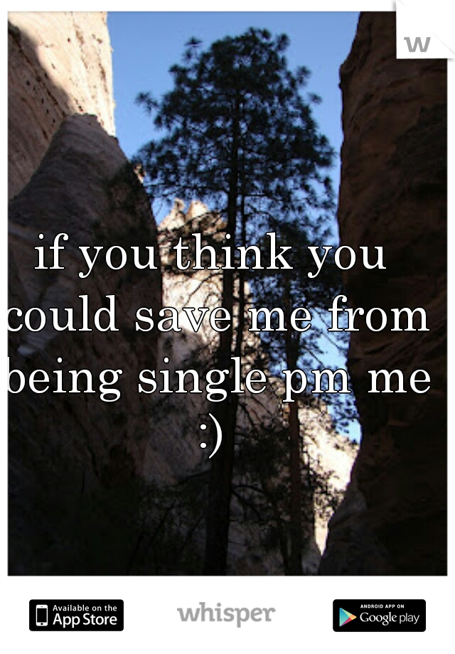 if you think you could save me from being single pm me :)