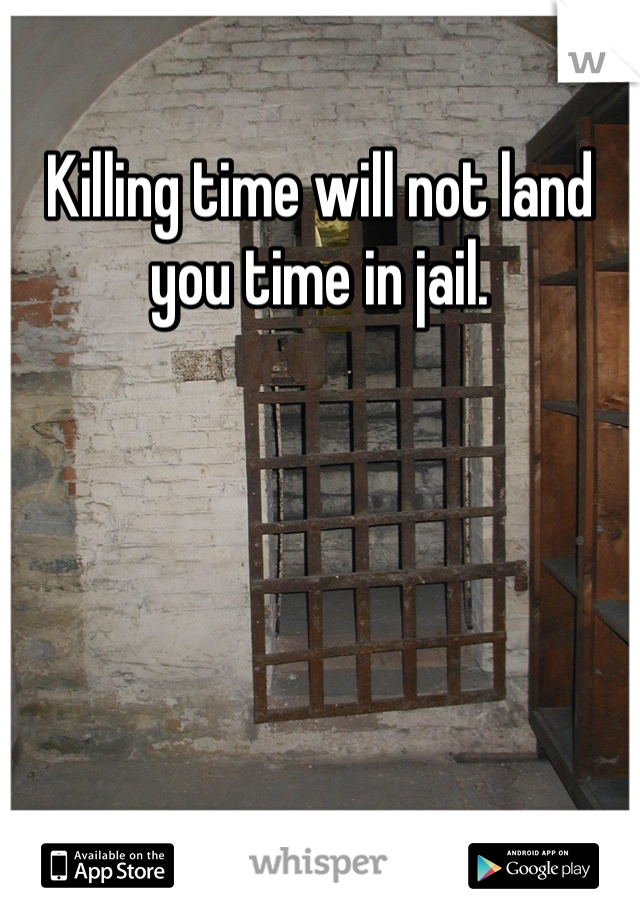 Killing time will not land you time in jail.