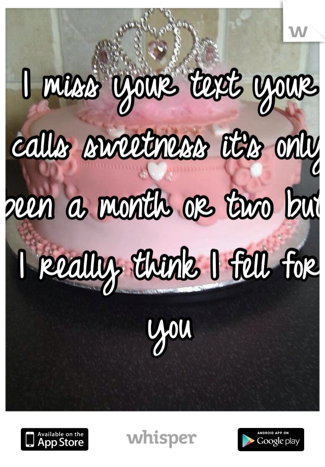 I miss your text your calls sweetness it's only been a month or two but I really think I fell for  you