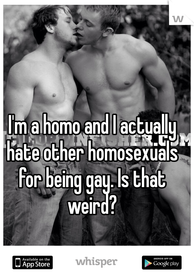 I'm a homo and I actually hate other homosexuals for being gay. Is that weird?