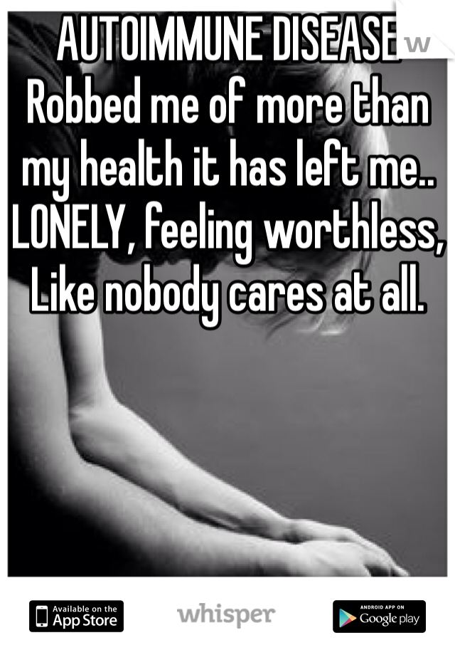 AUTOIMMUNE DISEASE Robbed me of more than my health it has left me.. LONELY, feeling worthless,  Like nobody cares at all.